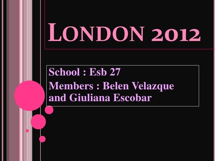 LONDON 2012School : Esb 27Members : Belen Velazqueand Giuliana Escobar