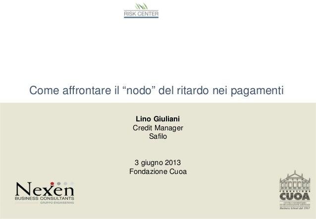 """Come affrontare il """"nodo"""" del ritardo nei pagamentiLino GiulianiCredit ManagerSafilo3 giugno 2013Fondazione CuoaDddd"""