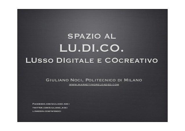 SPAZIO AL LU.DI.CO. LUsso DIgitale e COcreativo Giuliano Noci, Politecnico di Milano www.marketingreloaded.com Facebook.co...