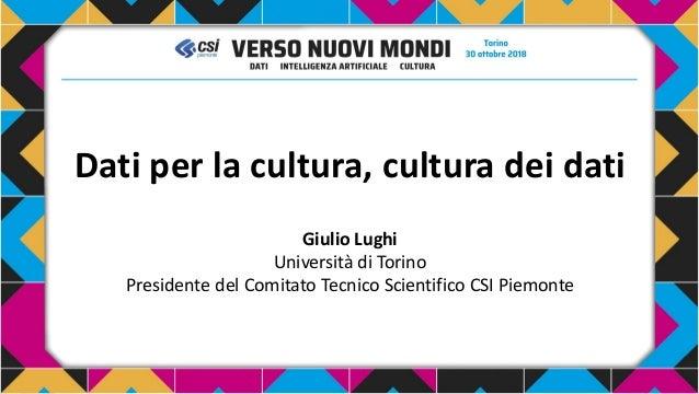 Dati per la cultura, cultura dei dati Giulio Lughi Università di Torino Presidente del Comitato Tecnico Scientifico CSI Pi...