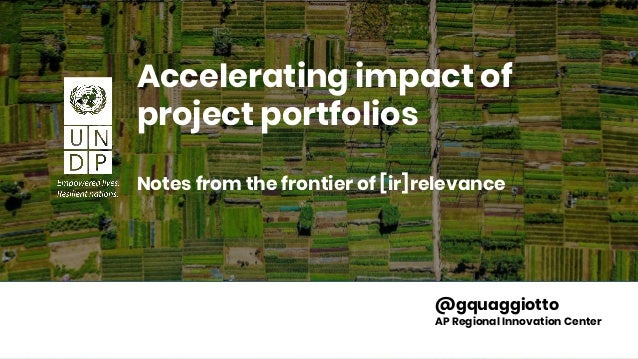 Change with greater purpose Accelerating impact of project portfolios Notes from the frontier of [ir]relevance @gquaggiott...