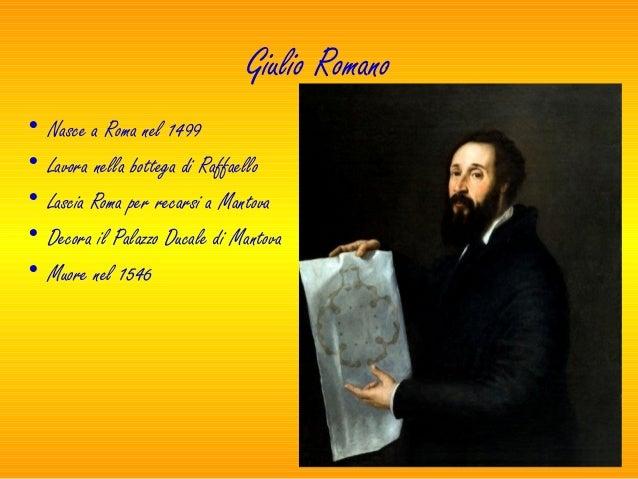 Giulio Romano• Nasce a Roma nel 1499• Lavora nella bottega di Raffaello• Lascia Roma per recarsi a Mantova• Decora il Pala...