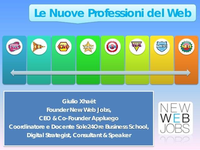 Le Nuove Professioni del Web  Giulio Xhaët Founder New Web Jobs, CEO & Co-Founder Appluego Coordinatore e Docente Sole24Or...
