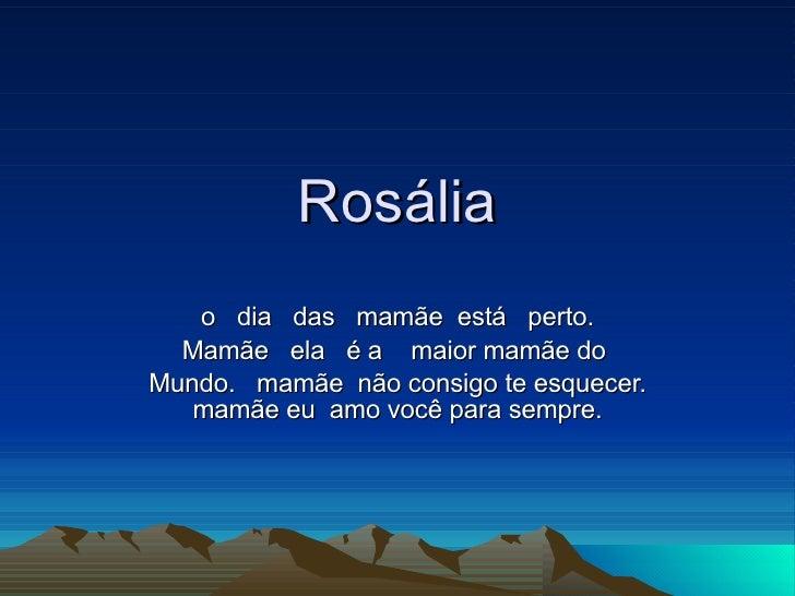 Rosália o  dia  das  mamãe  está  perto. Mamãe  ela  é a  maior mamãe do  Mundo.  mamãe  não consigo te esquecer. mamãe eu...