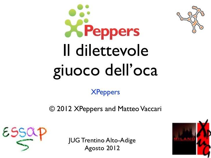Il dilettevole giuoco dell'oca            XPeppers© 2012 XPeppers and Matteo Vaccari     JUG Trentino Alto-Adige          ...