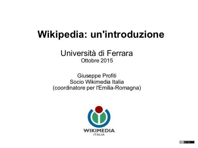 Università di Ferrara Ottobre 2015 Giuseppe Profiti Socio Wikimedia Italia (coordinatore per l'Emilia-Romagna) Wikipedia: ...