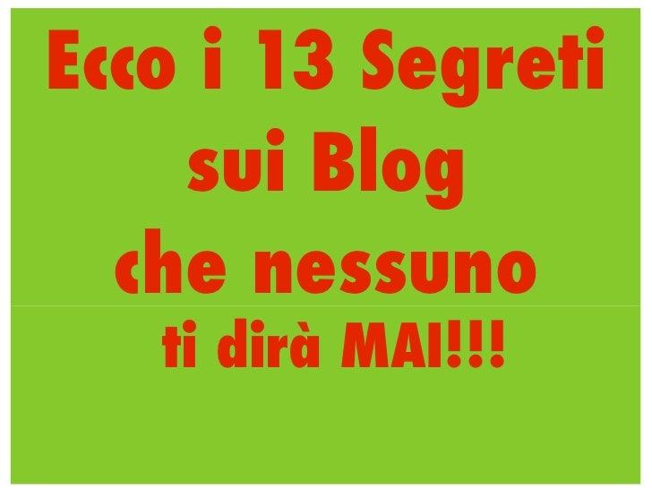 Ecco i 13 Segreti    sui Blog  che nessuno   ti dirà MAI!!!