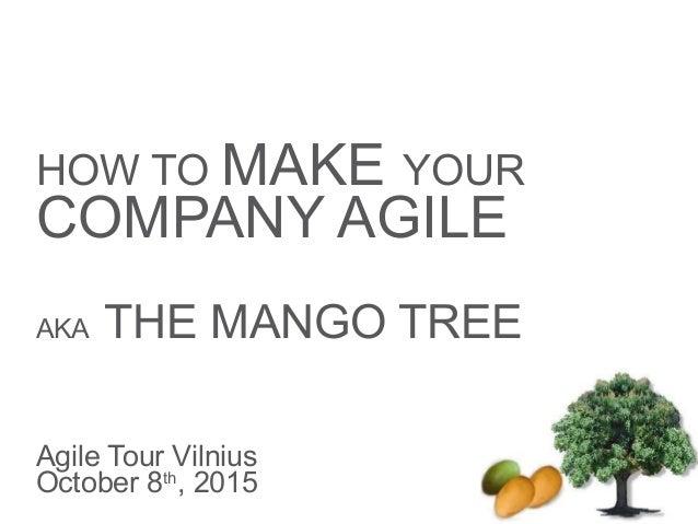 HOW TO MAKE YOUR COMPANY AGILE AKA THE MANGO TREE Agile Tour Vilnius October 8th , 2015