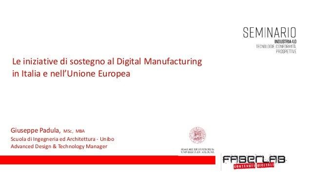 LeiniziativedisostegnoalDigitalManufacturing inItaliaenell'UnioneEuropea GiuseppePadula,MSc,MBA Scuola...