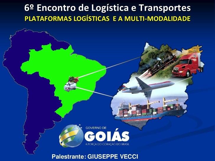 6º Encontro de Logística e TransportesPLATAFORMAS LOGÍSTICAS E A MULTI-MODALIDADE       Palestrante: GIUSEPPE VECCI