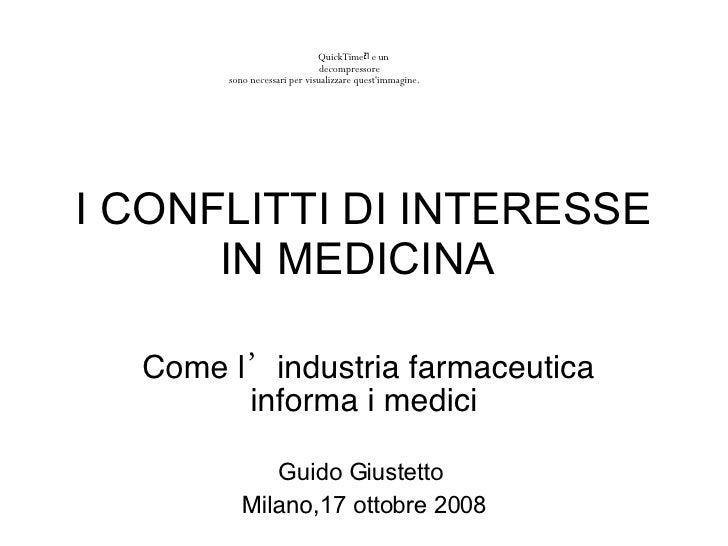 I CONFLITTI DI INTERESSE IN MEDICINA  Come l 'in dustria farmaceutica informa i medici Guido Giustetto   Milano, 17 ottobr...