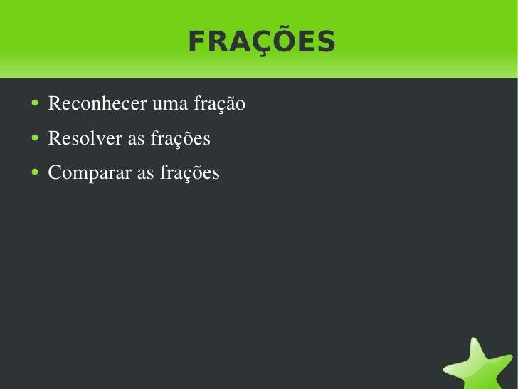 FRAÇÕES <ul><li>Reconhecer uma fração </li></ul><ul><li>Resolver as frações </li></ul><ul><li>Comparar as frações </li></ul>