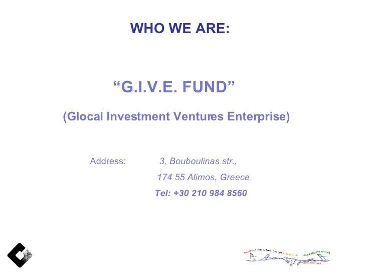 "WHO WE ARE: "" G.I.V.E. FUND""  (Glocal Investment Ventures Enterprise) Address:  3, Bouboulinas str., 174 55 Alimos, Greece..."