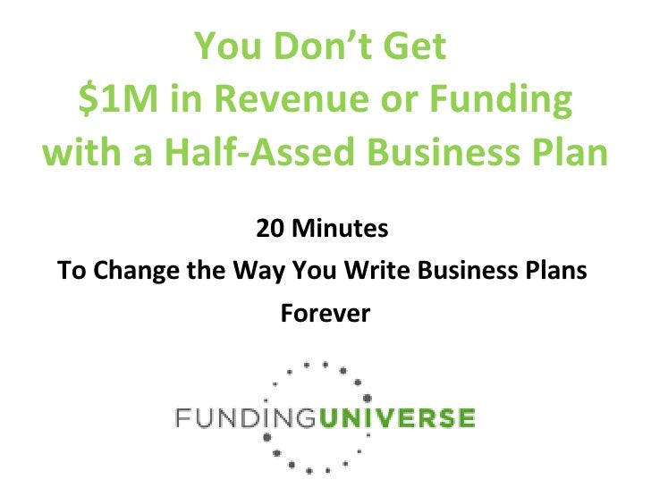 You Don't Get  $1M in Revenue or Funding with a Half-Assed Business Plan 20 Minutes  To Change the Way You Write Business ...