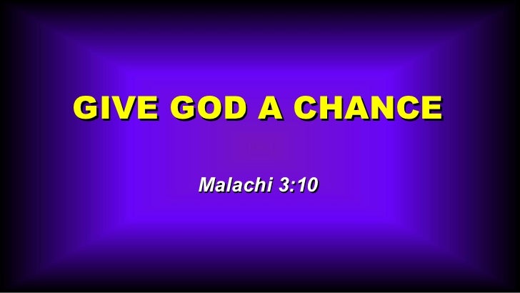 GIVE GOD A CHANCE Malachi 3:10
