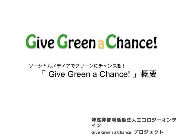 特定非営利活動法人エコロジーオンラ イン Give Green a Chance! プロジェクト ソーシャルメディアでグリーンにチャンスを!   「 Give Green a Chance! 」概要