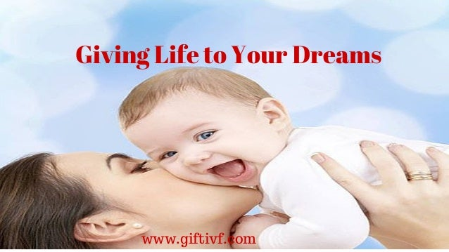 Giving Life to Your Dreams www.giftivf.com Giving Life to Your Dreams www.giftivf.com