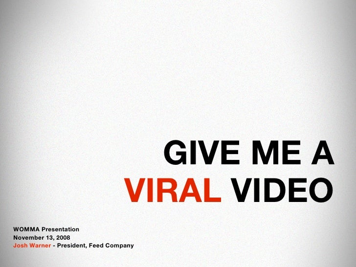 GIVE ME A                                   VIRAL VIDEO WOMMA Presentation November 13, 2008 Josh Warner - President, Feed...