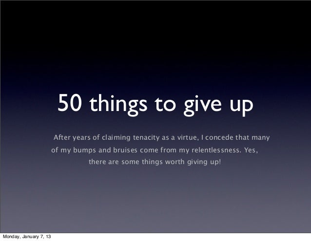 50 things to give up                        After years of claiming tenacity as a virtue, I concede that many             ...