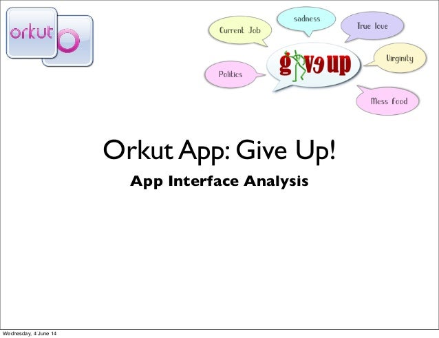 Orkut App: Give Up! App Interface Analysis Wednesday, 4 June 14