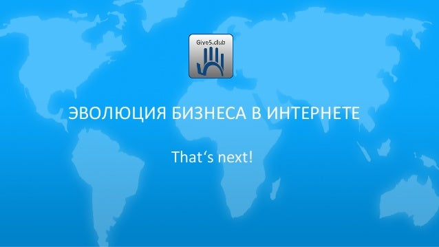ЭВОЛЮЦИЯ БИЗНЕСА В ИНТЕРНЕТЕ That's next!