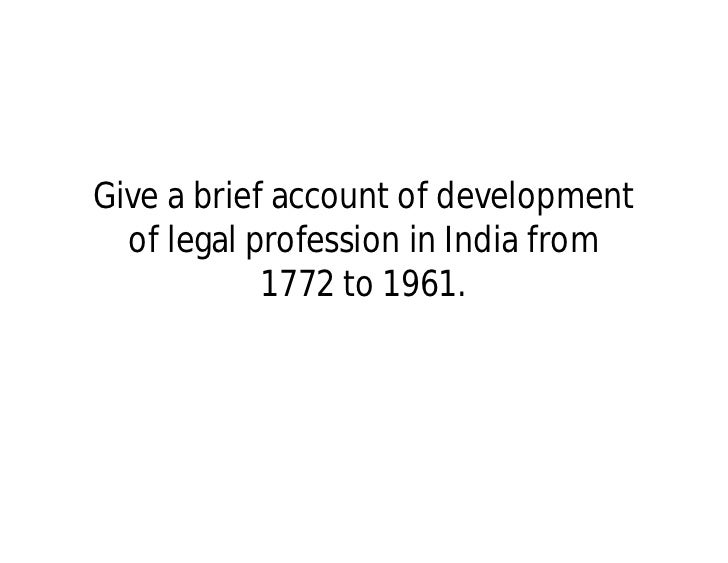 Give a brief account of development  of legal profession in India from            1772 to 1961.