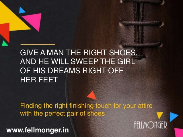 GIVE A MAN THE RIGHT SHOES, AND HE WILL SWEEP THE GIRL OF HIS DREAMS RIGHT OFF HER FEET Finding the right finishing touch ...