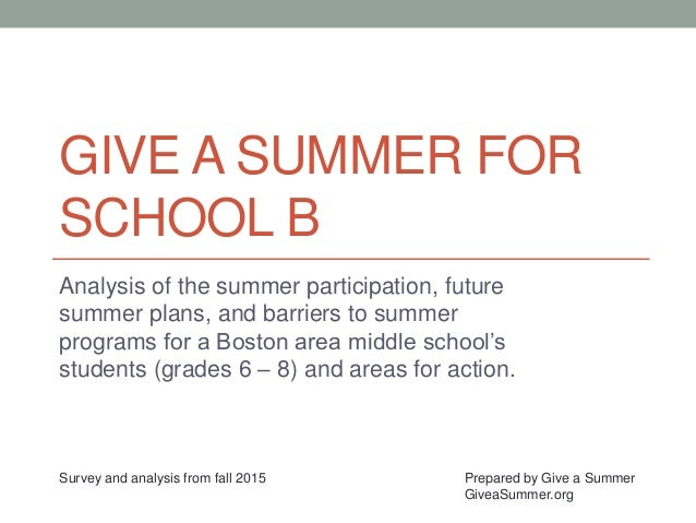 GIVE A SUMMER FOR SCHOOL B Analysis of the summer participation, future summer plans, and barriers to summer programs for ...
