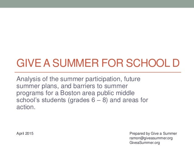 GIVE A SUMMER FOR SCHOOL D Analysis of the summer participation, future summer plans, and barriers to summer programs for ...