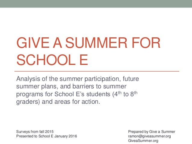 GIVE A SUMMER FOR SCHOOL E Analysis of the summer participation, future summer plans, and barriers to summer programs for ...