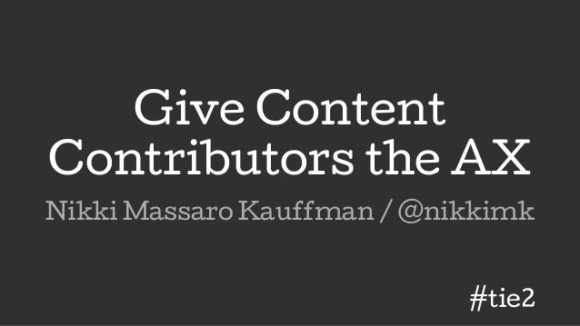 Give Content Contributors the AX Nikki Massaro Kauffman / @nikkimk #tie2