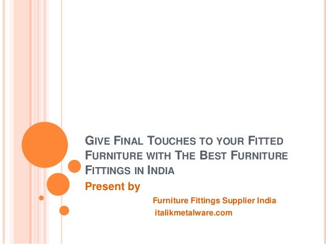 GIVE FINAL TOUCHES TO YOUR FITTED FURNITURE WITH THE BEST FURNITURE FITTINGS IN INDIA Present by Furniture Fittings Suppli...