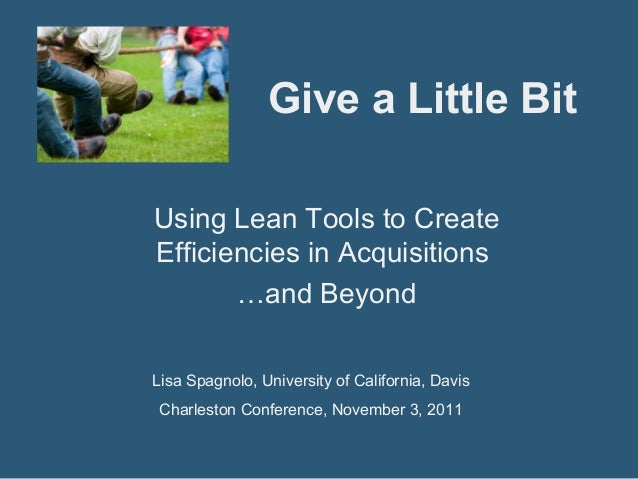 Give a Little Bit Using Lean Tools to Create Efficiencies in Acquisitions …and Beyond Lisa Spagnolo, University of Califor...