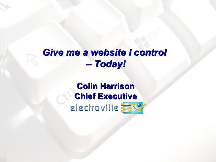 Give me a website I control  –  Today! Colin Harrison Chief Executive