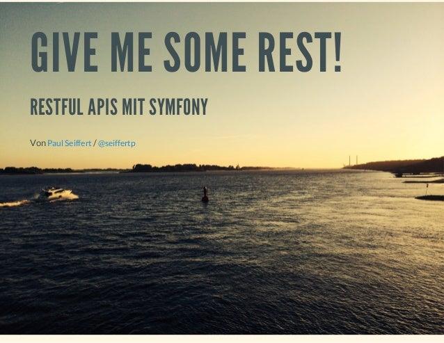 GIVE ME SOME REST! RESTFUL APIS MIT SYMFONY Von /Paul Seiffert @seiffertp