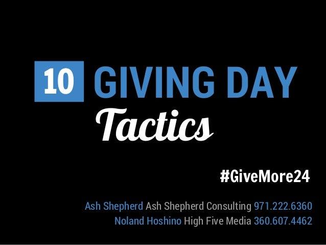 GIVING DAY  10  Tactics  #GiveMore24  Ash Shepherd Ash Shepherd Consulting 971.222.6360  Noland Hoshino High Five Media 36...