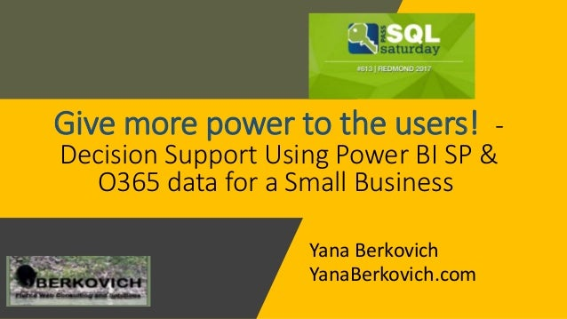Give more power to the users! - Decision Support Using Power BI SP & O365 data for a Small Business Yana Berkovich YanaBer...