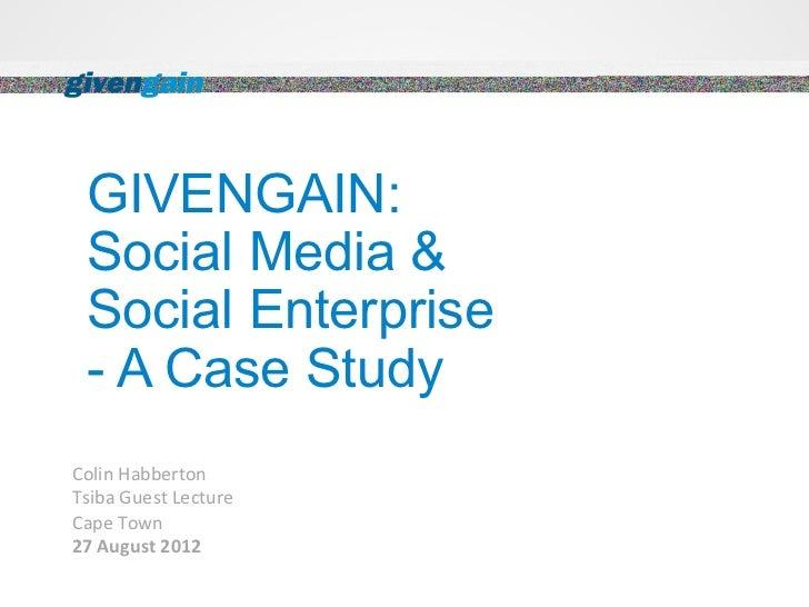 GIVENGAIN:  Social Media &  Social Enterprise  - A Case StudyColin Habberton Tsiba Guest Lecture Cape Town 2...