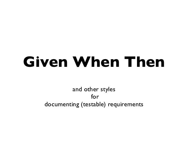 Given When Then           and other styles                  for  documenting (testable) requirements