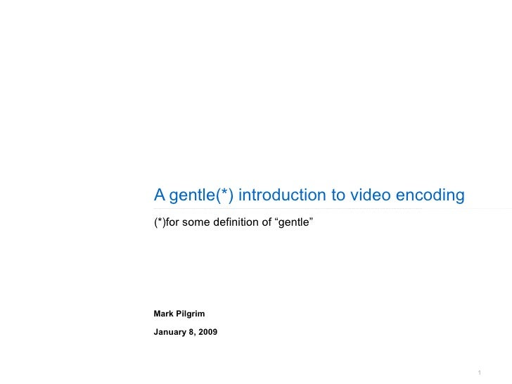 """A gentle(*) introduction to video encoding (*)for some definition of """"gentle"""" Mark Pilgrim January 8, 2009"""