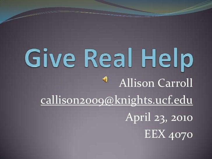 Give Real Help<br />Allison Carroll<br />callison2009@knights.ucf.edu<br />April 23, 2010<br />EEX 4070<br />