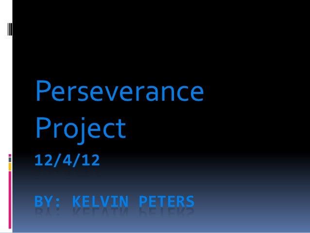 PerseveranceProject12/4/12BY: KELVIN PETERS