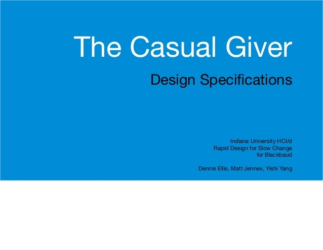 The Casual Giver Design Specifications  Indiana University HCI/d Rapid Design for Slow Change for Blackbaud Dennis Ellis, ...