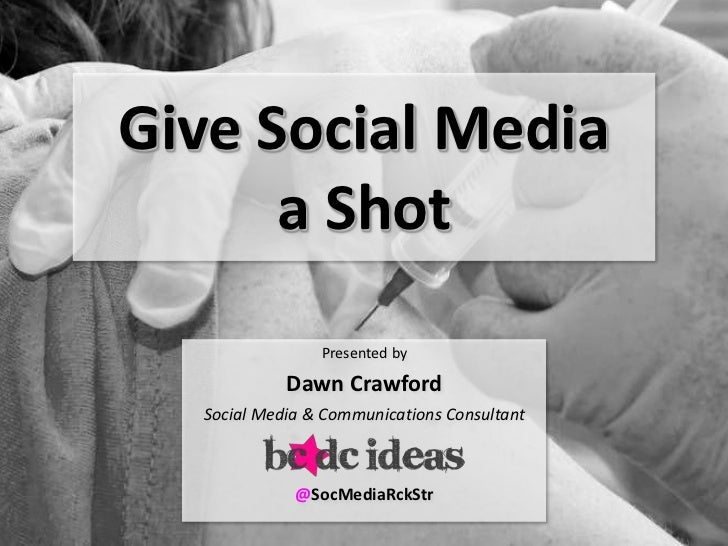 Give Social Media      a Shot                Presented by            Dawn Crawford  Social Media & Communications Consulta...