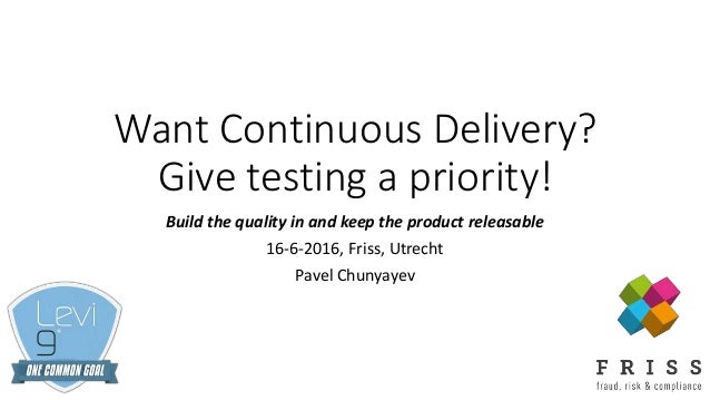 Want Continuous Delivery? Give testing a priority! Build the quality in and keep the product releasable 16-6-2016, Friss, ...