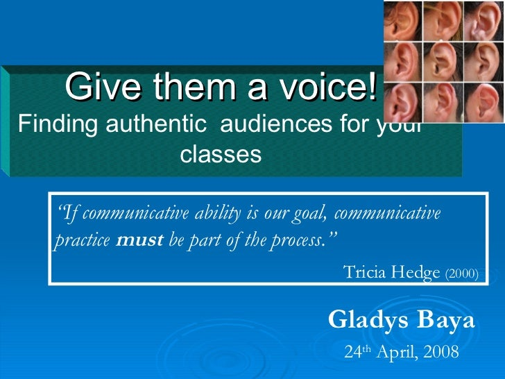 "Give them a voice! Finding authentic  audiences for your classes Gladys Baya 24 th  April, 2008 "" If communicative ability..."