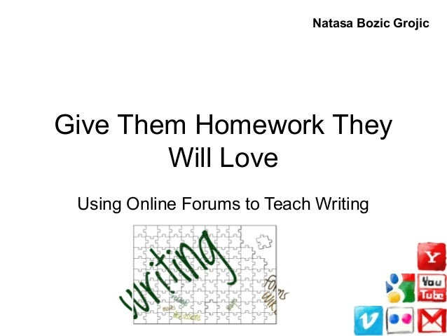 Give Them Homework They Will Love Using Online Forums to Teach Writing Natasa Bozic Grojic