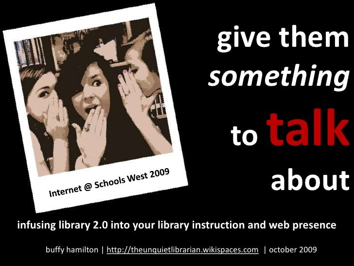 give them something to talk about<br />Internet @ Schools West 2009<br />infusing library 2.0 into your library instructio...