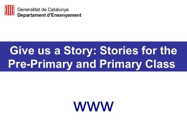 Give us a Story: Stories for the Pre-Primary and Primary Class www Generalitat de Catalunya Departament d'Ensenyament