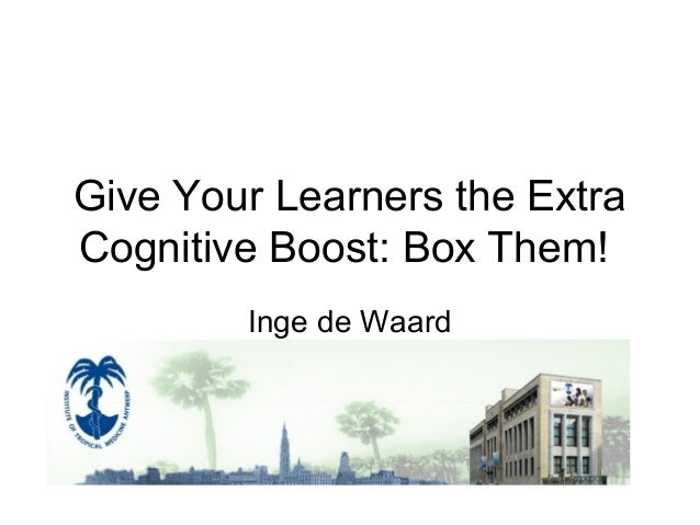 Give Your Learners the Extra Cognitive Boost: Box Them! Inge de Waard 3 November 2010 – 11 am – 11.40